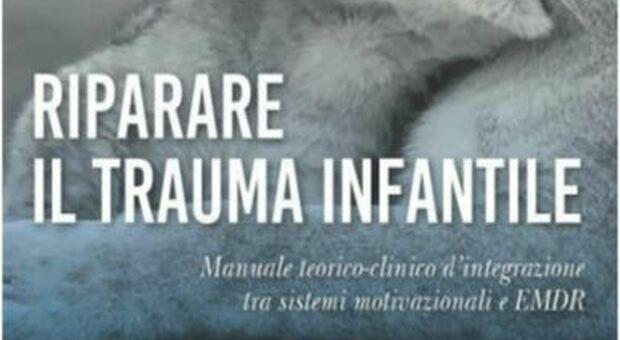"""""""Riparare il trauma infantile"""", manuale di integrazione tra sistemi motivazionali ed Emdr"""